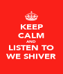 KEEP CALM AND LISTEN TO WE SHIVER - Personalised Poster A4 size