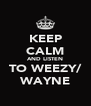 KEEP CALM AND LISTEN TO WEEZY/ WAYNE - Personalised Poster A4 size