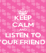 KEEP CALM AND LISTEN TO YOUR FRIENDS - Personalised Poster A4 size