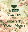 KEEP CALM AND Listen To Your Mom - Personalised Poster A4 size
