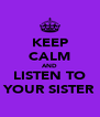 KEEP CALM AND LISTEN TO YOUR SISTER - Personalised Poster A4 size