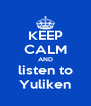 KEEP CALM AND listen to Yuliken - Personalised Poster A4 size