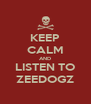 KEEP CALM AND LISTEN TO ZEEDOGZ - Personalised Poster A4 size