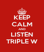 KEEP CALM AND LISTEN TRIPLE W - Personalised Poster A4 size