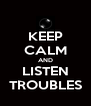 KEEP CALM AND LISTEN TROUBLES - Personalised Poster A4 size