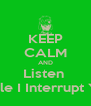 KEEP CALM AND Listen  While I Interrupt You - Personalised Poster A4 size