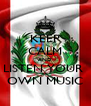 KEEP CALM AND LISTEN YOUR  OWN MUSIC - Personalised Poster A4 size