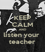 KEEP CALM AND listen your  teacher - Personalised Poster A4 size