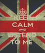 KEEP CALM AND LISTEND TO ME  - Personalised Poster A4 size