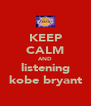 KEEP CALM AND listening kobe bryant - Personalised Poster A4 size