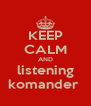 KEEP CALM AND listening komander  - Personalised Poster A4 size
