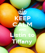 KEEP CALM AND Listin to Tiffany - Personalised Poster A4 size