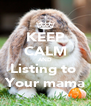 KEEP CALM AND Listing to  Your mama - Personalised Poster A4 size