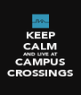 KEEP CALM AND LIVE AT CAMPUS CROSSINGS - Personalised Poster A4 size