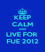 KEEP CALM AND LIVE FOR  FUE 2012 - Personalised Poster A4 size