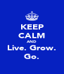 KEEP CALM AND Live. Grow. Go. - Personalised Poster A4 size