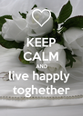 KEEP CALM AND live happly  toghether - Personalised Poster A4 size