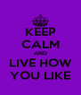 KEEP CALM AND LIVE HOW YOU LIKE - Personalised Poster A4 size