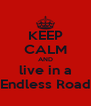 KEEP CALM AND live in a Endless Road - Personalised Poster A4 size