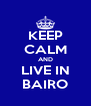 KEEP CALM AND LIVE IN BAIRO - Personalised Poster A4 size