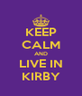 KEEP CALM AND LIVE IN KIRBY - Personalised Poster A4 size
