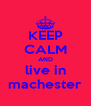 KEEP CALM AND live in machester - Personalised Poster A4 size