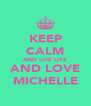 KEEP CALM AND LIVE LIFE AND LOVE MICHELLE - Personalised Poster A4 size