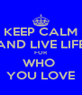 KEEP CALM AND LIVE LIFE FOR WHO  YOU LOVE - Personalised Poster A4 size