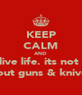 KEEP CALM AND live life. its not  bout guns & knives - Personalised Poster A4 size