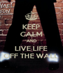 KEEP CALM AND LIVE LIFE OFF THE WALL - Personalised Poster A4 size