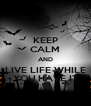 KEEP CALM AND LIVE LIFE WHILE YOU HAVE IT - Personalised Poster A4 size