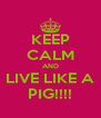 KEEP CALM AND LIVE LIKE A PIG!!!! - Personalised Poster A4 size
