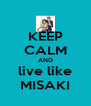 KEEP CALM AND live like MISAKI - Personalised Poster A4 size