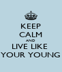 KEEP CALM AND LIVE LIKE  YOUR YOUNG - Personalised Poster A4 size
