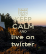 KEEP CALM AND live on twitter - Personalised Poster A4 size