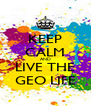 KEEP CALM AND LIVE THE GEO LIFE - Personalised Poster A4 size