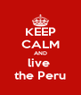 KEEP CALM AND live  the Peru - Personalised Poster A4 size