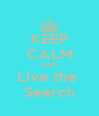 KEEP CALM AND Live the  Search - Personalised Poster A4 size