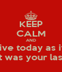 KEEP CALM AND Live today as if  It was your last - Personalised Poster A4 size
