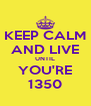 KEEP CALM AND LIVE UNTIL YOU'RE 1350 - Personalised Poster A4 size
