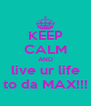KEEP CALM AND live ur life to da MAX!!! - Personalised Poster A4 size