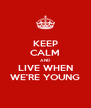 KEEP CALM AND LIVE WHEN WE'RE YOUNG - Personalised Poster A4 size