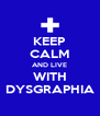 KEEP CALM AND LIVE WITH DYSGRAPHIA - Personalised Poster A4 size