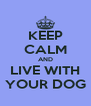KEEP CALM AND LIVE WITH YOUR DOG - Personalised Poster A4 size