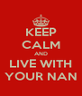 KEEP CALM AND LIVE WITH YOUR NAN - Personalised Poster A4 size
