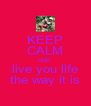 KEEP CALM AND live you life the way it is - Personalised Poster A4 size