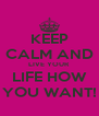KEEP CALM AND LIVE YOUR LIFE HOW YOU WANT! - Personalised Poster A4 size