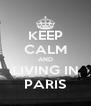 KEEP CALM AND LIVING IN PARIS - Personalised Poster A4 size