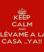 KEEP CALM AND LLÉVAME A LA CASA ..YA!! - Personalised Poster A4 size
