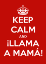 KEEP CALM AND ¡LLAMA A MAMÁ! - Personalised Poster A4 size